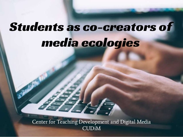 Students as co-creators of media ecologies Center for Teaching Development and Digital Media CUDiM