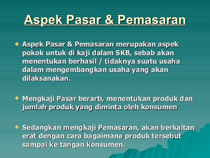 Aspek Pasar & Pemasaran <ul><li>Aspek Pasar & Pemasaran merupakan aspek pokok untuk di kaji dalam SKB, sebab akan menentuk...