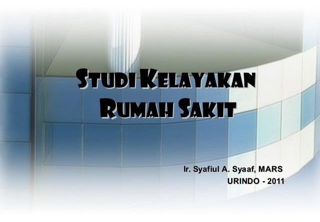 Studi Kelayakan  Rumah Sakit        Ir. Syafiul A. Syaaf, MARS                     URINDO - 2011