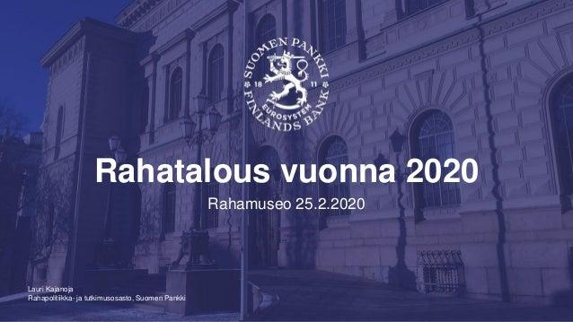 Rahapolitiikka- ja tutkimusosasto, Suomen Pankki Rahatalous vuonna 2020 Rahamuseo 25.2.2020 Lauri Kajanoja