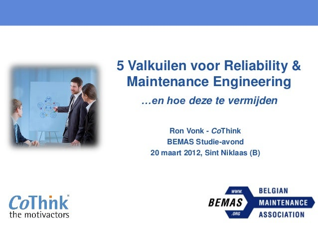 5 Valkuilen voor Reliability & Maintenance Engineering …en hoe deze te vermijden Ron Vonk - CoThink BEMAS Studie-avond 20 ...