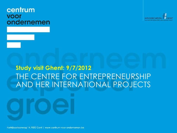 Study visit Ghent: 9/7/2012THE CENTRE FOR ENTREPRENEURSHIPAND HER INTERNATIONAL PROJECTS