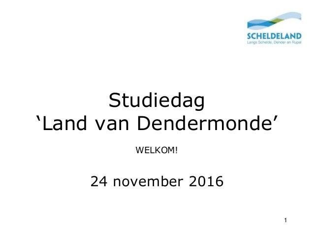 Studiedag 'Land van Dendermonde' WELKOM! 24 november 2016 1