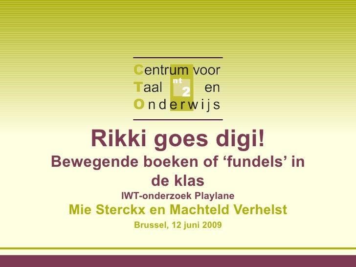Rikki goes digi!  Bewegende boeken of 'fundels' in de klas IWT-onderzoek Playlane Mie Sterckx en Machteld Verhelst Brussel...
