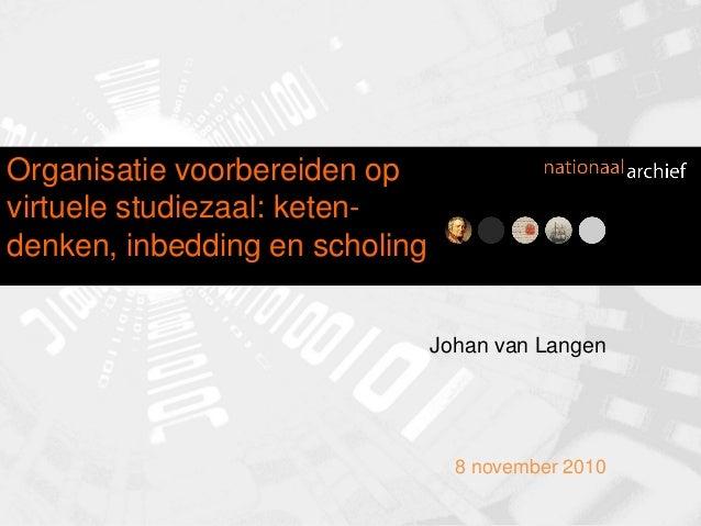Johan van Langen 8 november 2010 Organisatie voorbereiden op virtuele studiezaal: keten- denken, inbedding en scholing