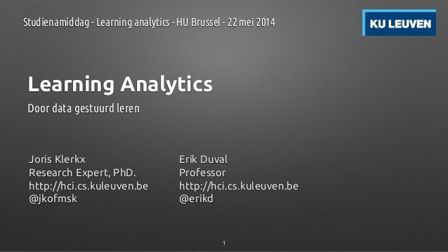 Learning Analytics Door data gestuurd leren Joris Klerkx Research Expert, PhD. http://hci.cs.kuleuven.be @jkofmsk Erik Duv...