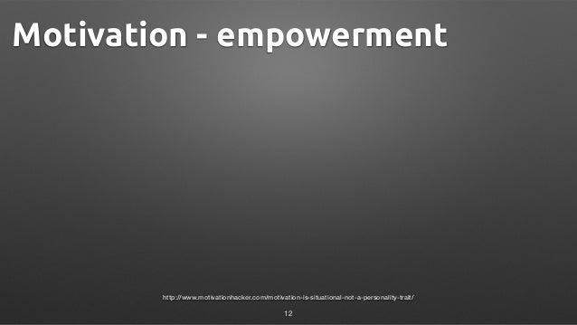 http://www.motivationhacker.com/motivation-is-situational-not-a-personality-trait/ Motivation - empowerment 12