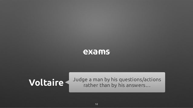 exams Judge a man by his questions/actions rather than by his answers…Voltaire 16