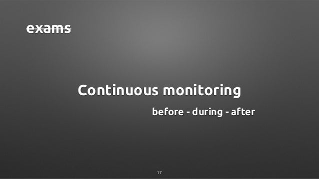 Continuous monitoring exams before - during - after 17