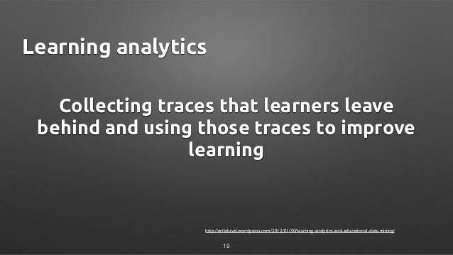 Collecting traces that learners leave behind and using those traces to improve learning http://erikduval.wordpress.com/201...