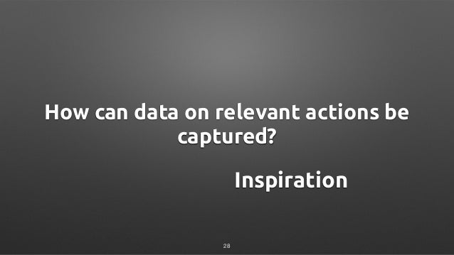 How can data on relevant actions be captured? Inspiration 28