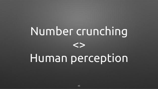 Number crunching <> Human perception 45