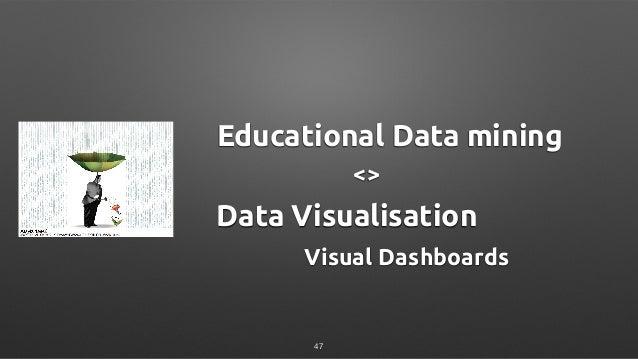 Educational Data mining Data Visualisation Visual Dashboards <> 47