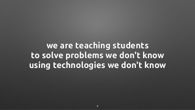 we are teaching students to solve problems we don't know using technologies we don't know 6