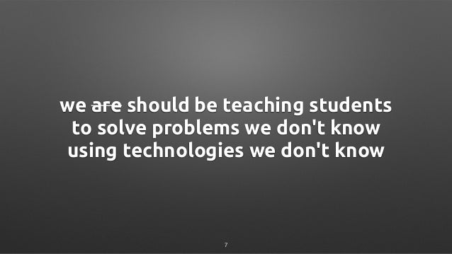 we are should be teaching students to solve problems we don't know using technologies we don't know 7