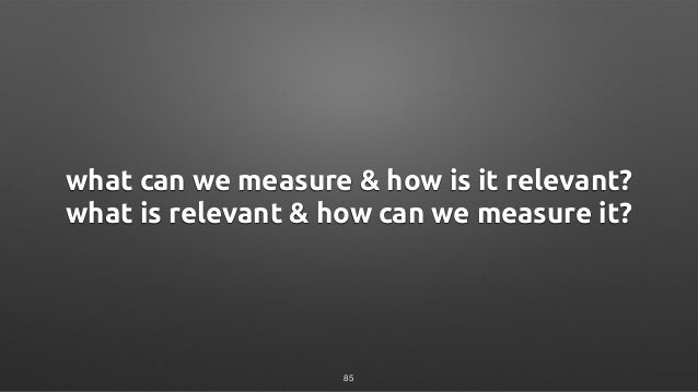 what can we measure & how is it relevant? what is relevant & how can we measure it? 85