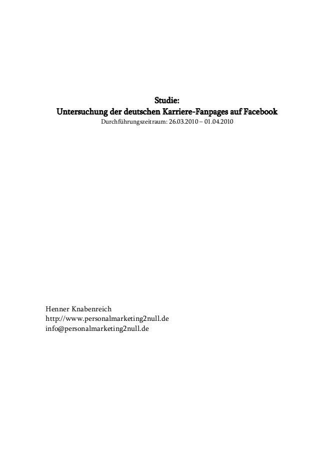 Studie: Untersuchung der deutschen Karriere-Fanpages auf Facebook Durchführungszeitraum: 26.03.2010 – 01.04.2010  Henner K...