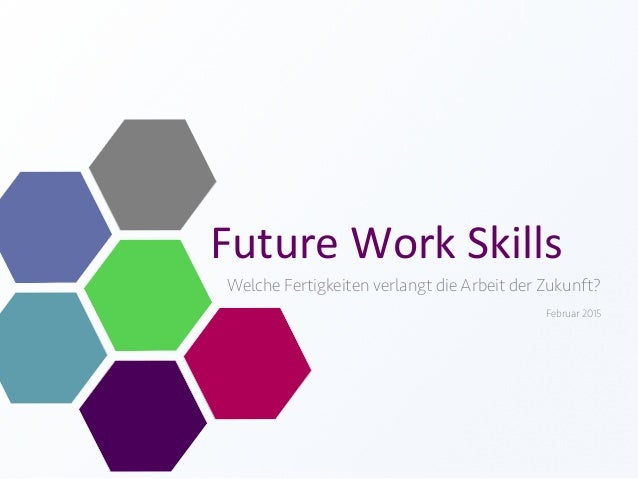 Future  Work  Skills   Welche Fertigkeiten verlangt die Arbeit der Zukunft? Februar 2015