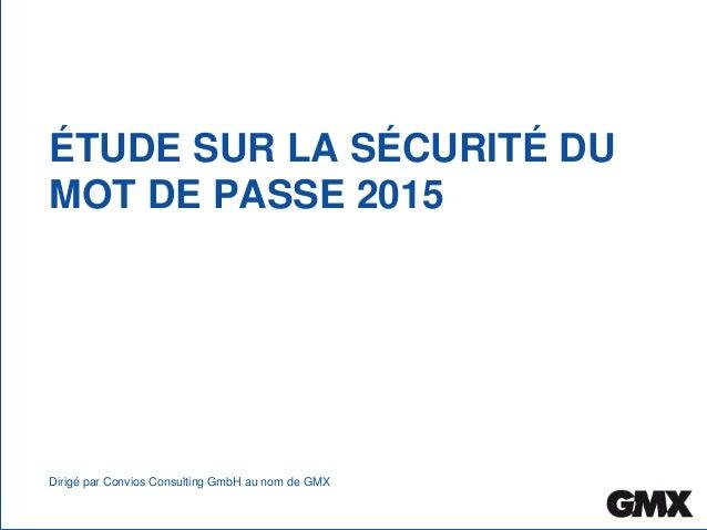ÉTUDE SUR LA SÉCURITÉ DU MOT DE PASSE 2015 Dirigé par Convios Consulting GmbH au nom de GMX Étude sur la sécurité du mot d...
