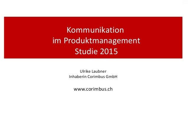 Kommunikation im Produktmanagement Studie 2015 Ulrike Laubner Inhaberin Corimbus GmbH www.corimbus.ch