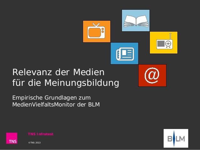 Relevanz der Medien für die Meinungsbildung Empirische Grundlagen zum MedienVielfaltsMonitor der BLM ©TNS 2013 TNS Infrate...