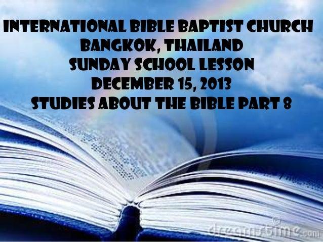 INTERNATIONAL BIBLE BAPTIST CHURCH BANGKOK, THAILAND SUNDAY SCHOOL LESSON DECEMBER 15, 2013 STUDIES ABOUT THE BIBLE PART 8