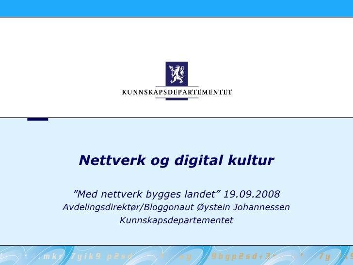 """Nettverk og digital kultur    """"Med nettverk bygges landet"""" 19.09.2008 Avdelingsdirektør/Bloggonaut Øystein Johannessen    ..."""