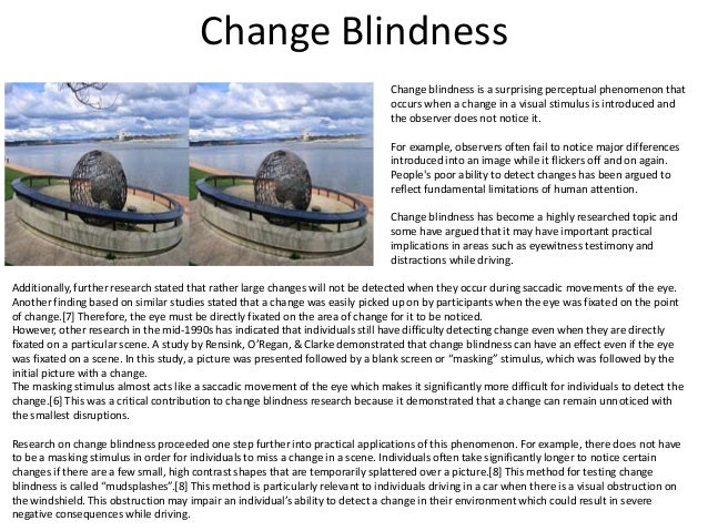 phenomenon of change blindness Change blindness is a perceptual phenomenon that occurs when a change in a visual stimulus is introduced and the observer does not notice it.