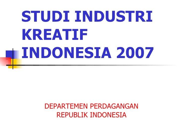 STUDI INDUSTRI KREATIF INDONESIA 2007 DEPARTEMEN PERDAGANGAN REPUBLIK INDONESIA