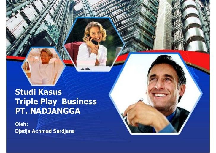 Studi Kasus Triple Play Business PT. NADJANGGA Oleh: Djadja Achmad Sardjana
