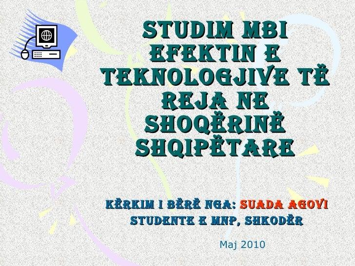 Studim mbi efektin e teknologjive t ë  reja ne shoq ë rin ë  shqip ë tare K ërkim i bërë nga:  Suada Agovi Studente e MNP,...