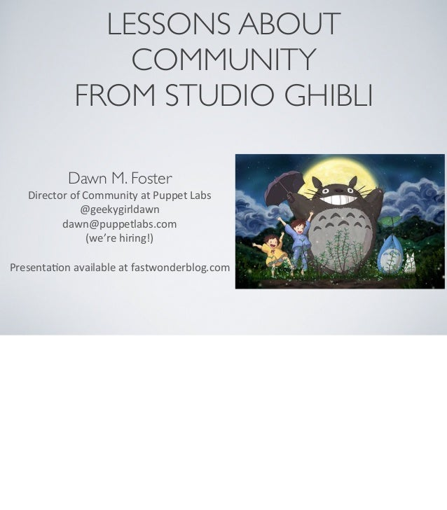 LESSONS ABOUT COMMUNITY FROM STUDIO GHIBLI Dawn M. Foster Director	   of	   Community	   at	   Puppet	   Labs @geekygirlda...