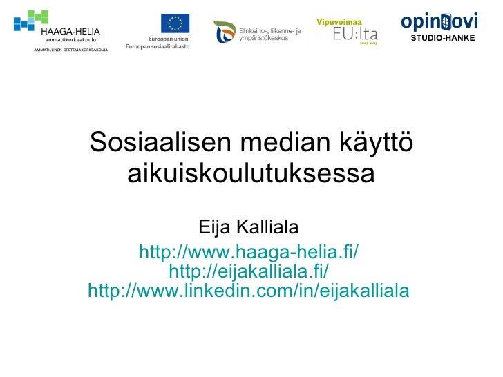 Sosiaalisen median käyttö aikuiskoulutuksessa Eija Kalliala  http://www.haaga-helia.fi/   http://eijakalliala.fi/   http:/...