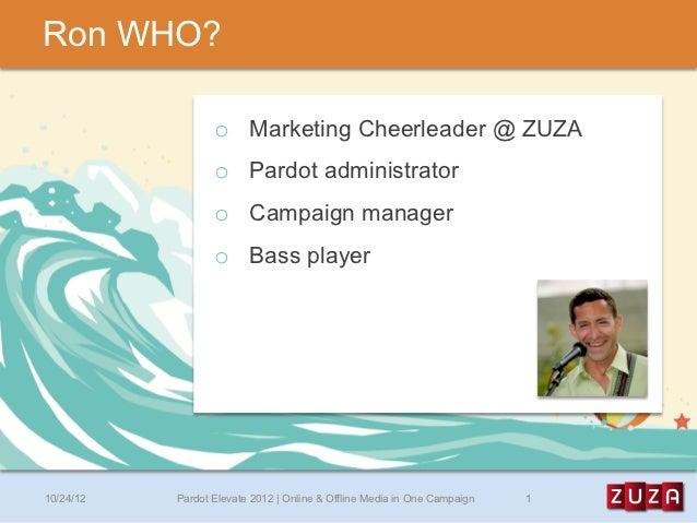 Ron WHO?                  o Marketing Cheerleader @ ZUZA                  o Pardot administrator                  o Cam...