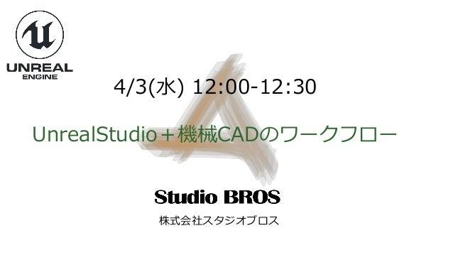 4/3(水) 12:00-12:30 UnrealStudio+機械CADのワークフロー 株式会社スタジオブロス