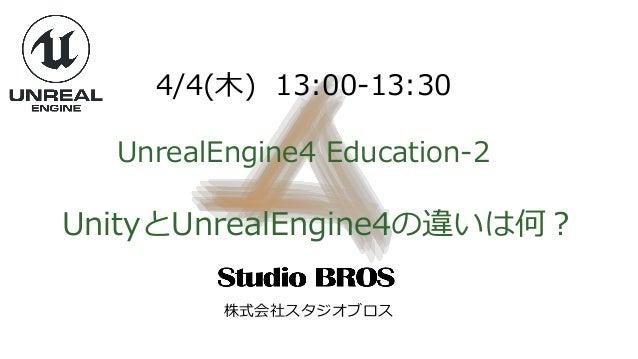 4/4(木) 13:00-13:30 UnrealEngine4 Education-2 UnityとUnrealEngine4の違いは何? 株式会社スタジオブロス