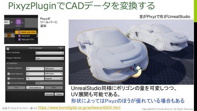 先端デジタルテクノロジー展 4/4 Copyright©2019 Studio Bros Inc. All Rights Reserved. PixyzPluginでCADデータを変換する UnrealStudio同様にポリゴンの量を可変しつつ...