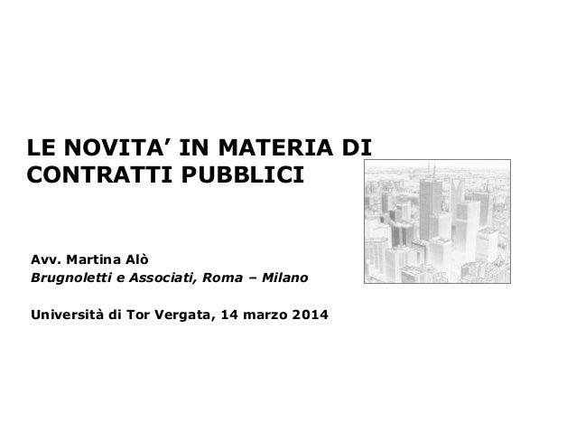 LE NOVITA' IN MATERIA DI CONTRATTI PUBBLICI Avv. Martina Alò Brugnoletti e Associati, Roma – Milano Università di Tor Verg...