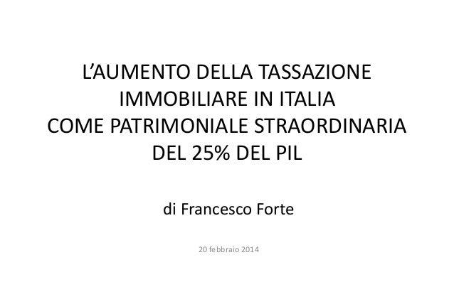 L'AUMENTO DELLA TASSAZIONE IMMOBILIARE IN ITALIA COME PATRIMONIALE STRAORDINARIA DEL 25% DEL PIL di Francesco Forte 20 feb...