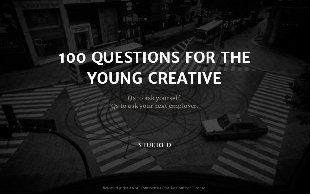 100 QUESTIONS FOR THE YOUNG CREATIVE Qs to ask yourself.  Qs to ask your next employer. Released under a Non-Commercial Cr...