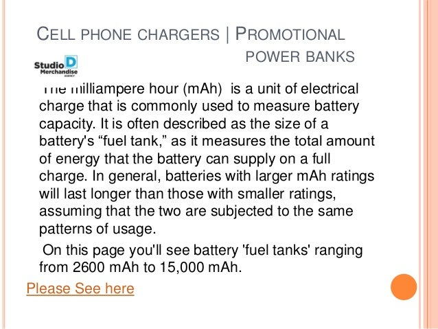 CELL PHONE CHARGERS   PROMOTIONAL POWER BANKS The milliampere hour (mAh) is a unit of electrical charge that is commonly u...
