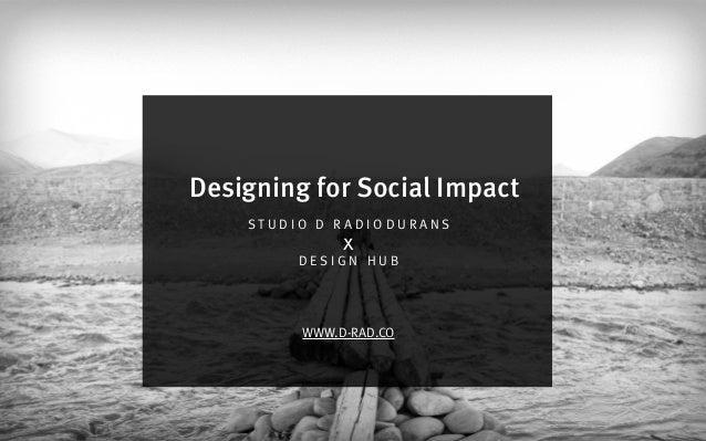 S T U D I O D R A D I O D U R A N S D E S I G N H U B WWW.D-RAD.CO x Designing for Social Impact
