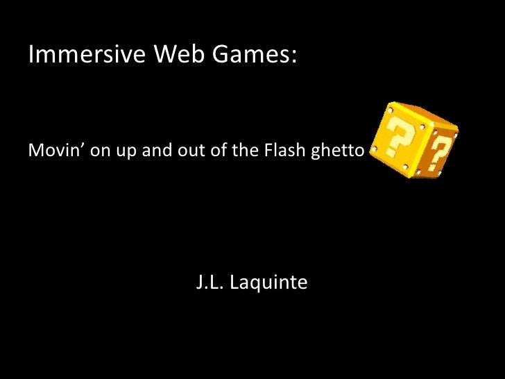 Immersive Web Games:Movin' on up and out of the Flash ghetto<br />J.L. Laquinte<br />