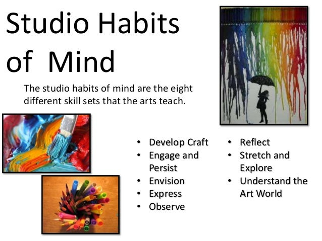 Studio Habits of Mind The studio habits of mind are the eight different skill sets that the arts teach. • Develop Craft • ...