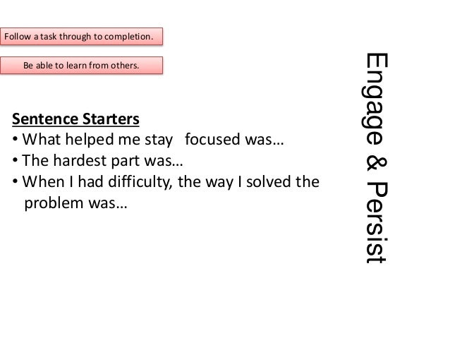 Engage&Persist Sentence Starters • What helped me stay focused was… • The hardest part was… • When I had difficulty, the w...