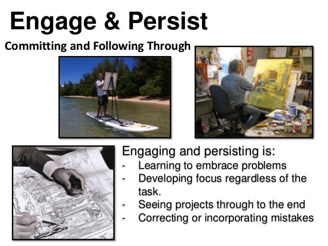 Engage & Persist Engaging and persisting is: - Learning to embrace problems - Developing focus regardless of the task. - S...