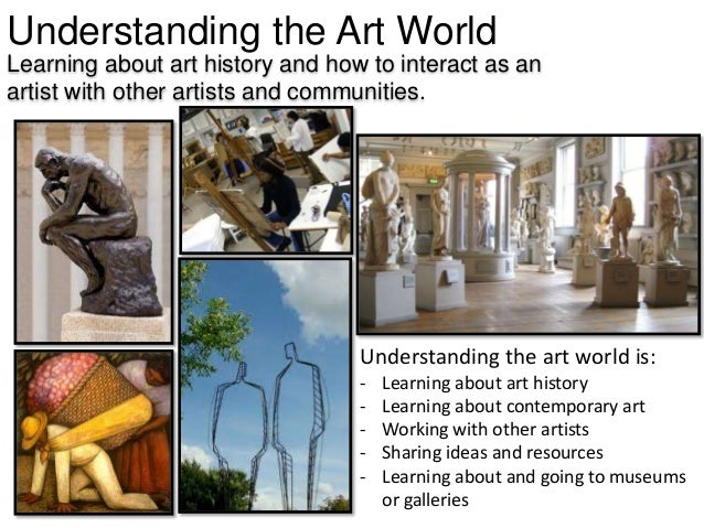 Understanding the Art World Learning about art history and how to interact as an artist with other artists and communities...