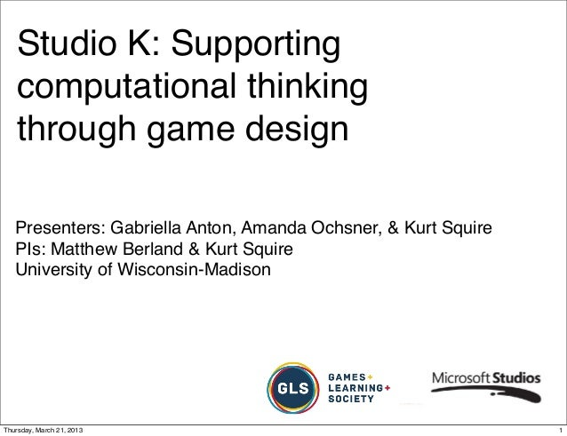 Studio K: Supporting   computational thinking   through game design   Presenters: Gabriella Anton, Amanda Ochsner, & Kurt ...