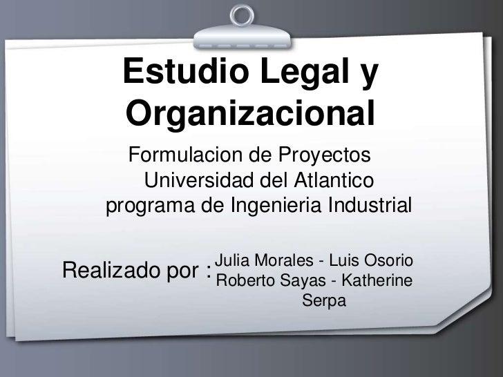 Estudio Legal y Organizacional<br />Formulacion de ProyectosUniversidad del Atlantico programa de Ingenieria Industrial <b...