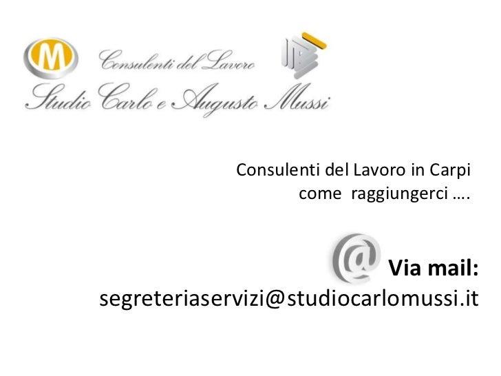 Consulenti del Lavoro in Carpi come  raggiungerci ….<br />Via mail:segreteriaservizi@studiocarlomussi.it<br />